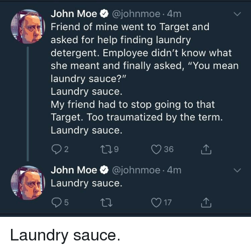 "Laundry, Target, and Help: John Moe @johnmoe 4m  Friend of mine went to Target and  asked for help finding laundry  detergent. Employee didn't know what  she meant and finally asked, ""You mean  laundry sauce?""  Laundry sauce  My friend had to stop going to that  Target. Too traumatized by the ternm  Laundry sauce  2  9  36  John Moe @johnmoe 4m  Laundry sauce Laundry sauce."