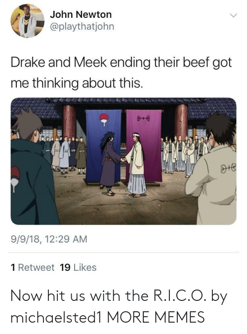 meek: John Newton  @playthatjohn  Drake and Meek ending their beef got  me thinking about this.  9/9/18, 12:29 AM  1 Retweet 19 Likes Now hit us with the R.I.C.O. by michaelsted1 MORE MEMES