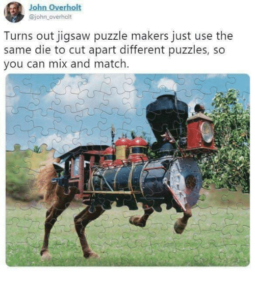 puzzles: John Overho  @john overholt  Turns out jigsaw puzzle makers just use the  same die to cut apart different puzzles, so  you can mix and match.