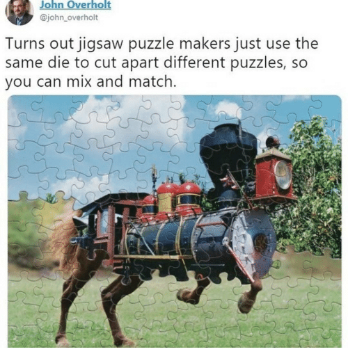 Match, Dank Memes, and Jigsaw: John Overholt  @john_overholt  Turns out jigsaw puzzle makers just use the  same die to cut apart different puzzles, so  you can mix and match