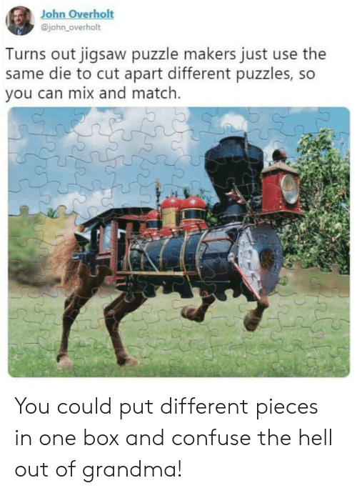puzzle: John Overholt  @john_overholt  Turns out jigsaw puzzle makers just use the  same die to cut apart different puzzles, so  you can mix and match. You could put different pieces in one box and confuse the hell out of grandma!