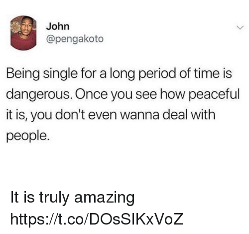 Funny, Period, and Time: John  @pengakoto  Being single for a long period of time is  dangerous. Once you see how peaceful  it is, you don't even wanna deal with  people. It is truly amazing https://t.co/DOsSIKxVoZ