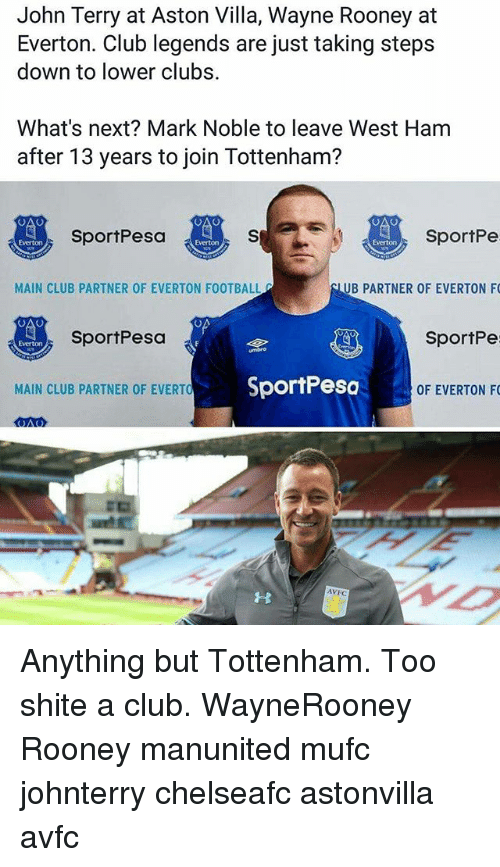 John Terry: John Terry at Aston Villa, Wayne Rooney at  Everton. Club legends are just taking steps  down to lower clubs.  What's next? Mark Noble to leave West Ham  after 13 years to join Tottenham?  SportPe  UB PARTNER OF EVERTON F  SportPe  OF EVERTON F  SportPesa  Everton  Everton  MAIN CLUB PARTNER OF EVERTON FOOTBALL  SportPesa  Everton  MAIN CLUB PARTNER OF EVERTO  SportPesc  AVFC Anything but Tottenham. Too shite a club. WayneRooney Rooney manunited mufc johnterry chelseafc astonvilla avfc