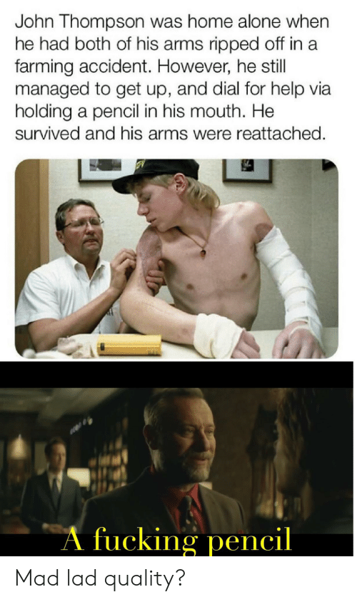 His Mouth: John Thompson was home alone when  he had both of his arms ripped off in a  farming accident. However, he still  managed to get up, and dial for help via  holding a pencil in his mouth. He  survived and his arms were reattached.  A fucking pencil Mad lad quality?
