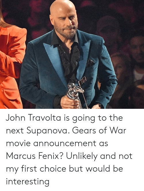 fenix: John Travolta is going to the next Supanova. Gears of War movie announcement as Marcus Fenix? Unlikely and not my first choice but would be interesting