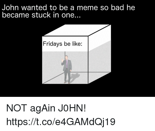 Bad, Be Like, and Meme: John wanted to be a meme so bad he  became stuck in one...  Fridays be like: NOT agAin J0HN! https://t.co/e4GAMdQj19
