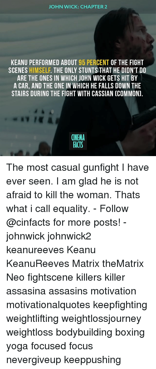 Commoner: JOHN WICK: CHAPTER2  KEANU PERFORMED ABOUT 95 PERCENT OF THE FIGHT  SCENES HIMSELF. THE ONLY STUNTS THAT HE DIDN'T DO  ARE THE ONES IN WHICH JOHN WICK GETS HIT BY  A CAR, AND THE ONE IN WHICH HE FALLS DOWN THE  STAIRS DURING THE FIGHT WITH CASSIAN (COMMON).  CINEMA  FACTS The most casual gunfight I have ever seen. I am glad he is not afraid to kill the woman. Thats what i call equality. - Follow @cinfacts for more posts! - johnwick johnwick2 keanureeves Keanu KeanuReeves Matrix theMatrix Neo fightscene killers killer assasina assasins motivation motivationalquotes keepfighting weightlifting weightlossjourney weightloss bodybuilding boxing yoga focused focus nevergiveup keeppushing
