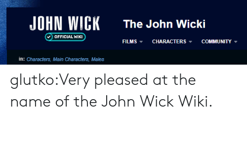 pleased: JOHN WICK  The John Wicki  OFFICIAL WIKI  COMMUNITY  FILMS  CHARACTERS  in: Characters, Main Characters, Males glutko:Very pleased at the name of the John Wick Wiki.