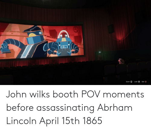 Lincoln: John wilks booth POV moments before assassinating Abrham Lincoln April 15th 1865