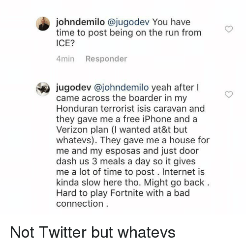 Whatevs: johndemilo @jugodev You have  time to post being on the run from  ICE?  4min Responder  jugodev @johndemilo yeah after l  came across the boarder in my  Honduran terrorist isis caravan and  they gave me a free iPhone and a  Verizon plan (I wanted at&t but  whatevs). They gave me a house for  me and my esposas and just door  dash us 3 meals a day so it gives  me a lot of time to post. Internet is  kinda slow here tho. Might go back  Hard to play Fortnite with a bad  connection Not Twitter but whatevs
