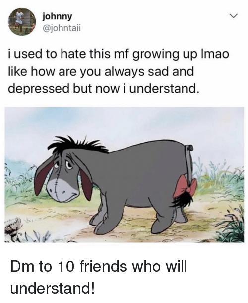 Now I Understand: johnny  @johntaii  i used to hate this mf growing up Imao  like how are you always sad and  depressed but now i understand Dm to 10 friends who will understand!