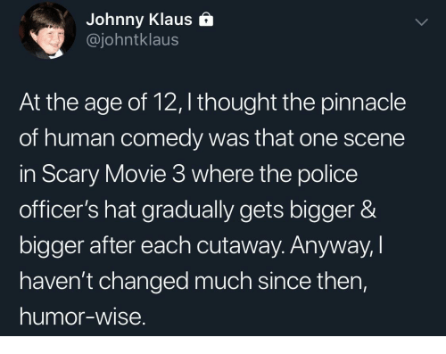 Police, Movie, and Pinnacle: Johnny Klaus &  @johntklaus  At the age of 12, I thought the pinnacle  of human comedy was that one scene  in Scary Movie 3 where the police  officer's hat gradually gets bigger &  bigger after each cutaway. Anyway,I  haven't changed much since then,  humor-wise.