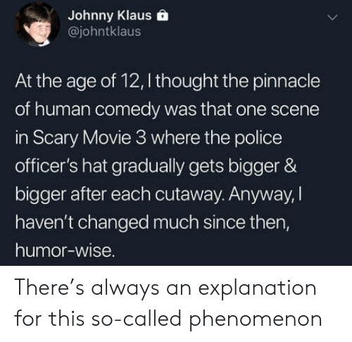Police, Movie, and Pinnacle: Johnny Klaus  @johntklaus  At the age of 12, I thought the pinnacle  of human comedy was that one scene  in Scary Movie 3 where the police  officer's hat gradually gets bigger &  bigger after each cutaway. Anyway, |  haven't changed much since then,  humor-wise There's always an explanation for this so-called phenomenon