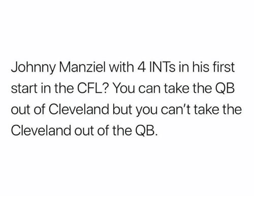 Johnny Manziel, Nfl, and Cleveland: Johnny Manziel with 4 INTs in his first  start in the CFL? You can take the QB  out of Cleveland but you can't take the  Cleveland out of the QB.