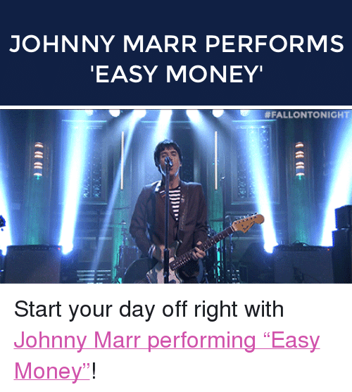 """easy money: JOHNNY MARR PERFORMS  EASY MONEY   <p>Start your day off right with <a href=""""https://www.youtube.com/watch?v=fL5TyqJkdos&amp;index=1&amp;list=UU8-Th83bH_thdKZDJCrn88g"""" target=""""_blank"""">Johnny Marr performing &ldquo;Easy Money&rdquo;</a>!</p>"""