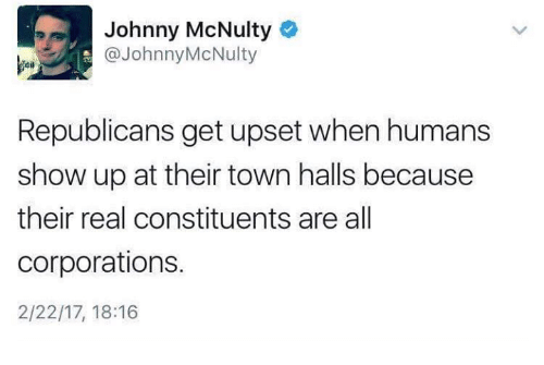 Johnnies: Johnny McNulty  @Johnny McNulty  Republicans get upset when humans  show up at their town halls because  their real constituents are all  corporations.  2/22/17, 18:16