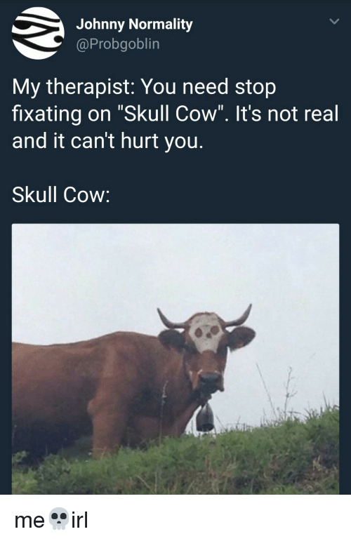 "Skull, Cow, and You: Johnny Normality  @Probgoblin  My therapist: You need stop  fixating on ""Skull Cow"". It's not real  and it can't hurt you  Skull Cow me💀irl"