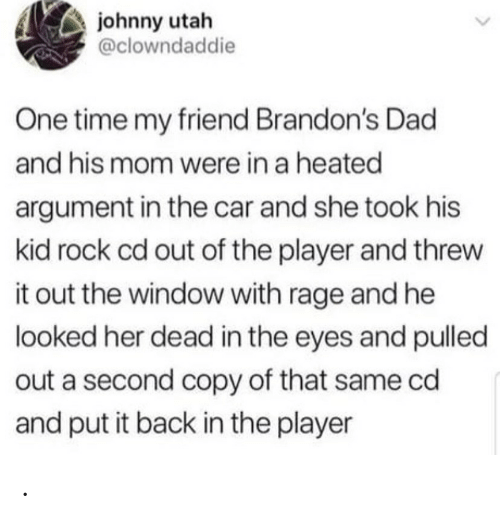 Dad, Time, and Utah: johnny utah  @clowndaddie  One time my friend Brandon's Dad  and his mom were in a heated  argument in the car and she took his  kid rock cd out of the player and threw  it out the window with rage and he  looked her dead in the eyes and pulled  out a second copy of that same cd  and put it back in the player .