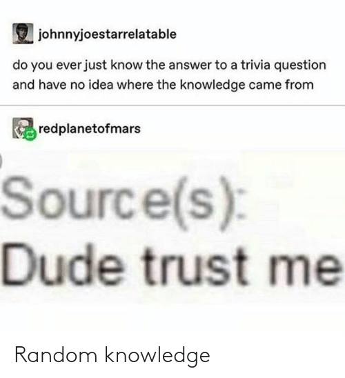 idea: johnnyjoestarrelatable  do you ever just know the answer to a trivia question  and have no idea where the knowledge came from  redplanetofmars  Source(s):  Dude trust me Random knowledge