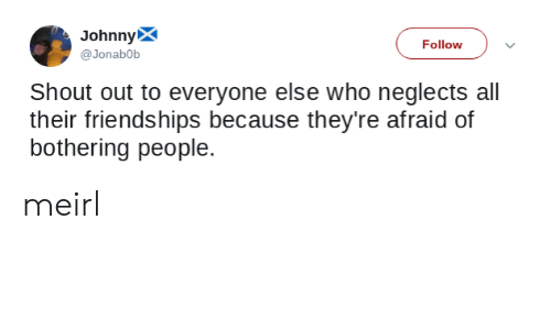 bothering: JohnnyX  Follow  @Jonab0b  Shout out to everyone else who neglects all  their friendships because they're afraid of  bothering people. meirl