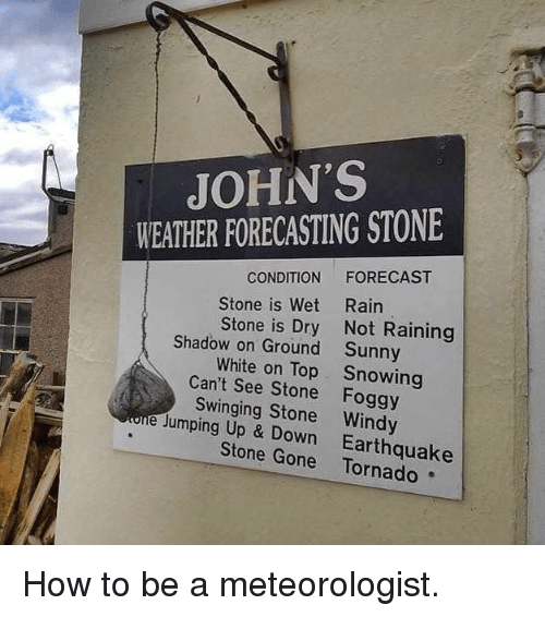 up down: JOHN'S  WEATHER FORECASTING STONE  CONDITION FORECAST  Rain  Not Raining  Sunny  Snowing  Stone is Wet  Stone is Dry  Shadow on Ground  White on Top  Can't See Stone Foggy  Swinging Stone Windy  e Jumping Up & Down Earthquake  Stone Gone Tornado How to be a meteorologist.