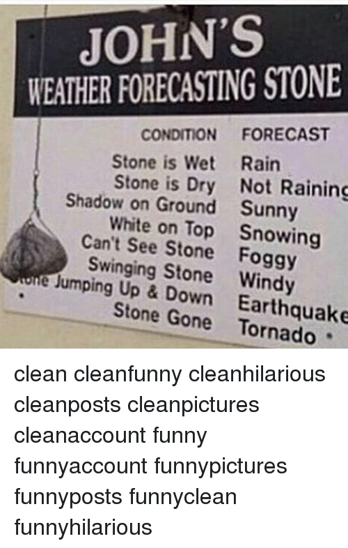 Funny, Memes, and Forecast: JOHN'S  WEATHER FORECASTING STONE  CONDITION  FORECAST  Stone is Wet Rain  Stone is Dry Not Raining  Shadow on Ground Sunny  White on Top Snowing  Can't see Stone Foggy  Swinging Stone Windy  e Jumping Up own Stone Gone Tornado clean cleanfunny cleanhilarious cleanposts cleanpictures cleanaccount funny funnyaccount funnypictures funnyposts funnyclean funnyhilarious