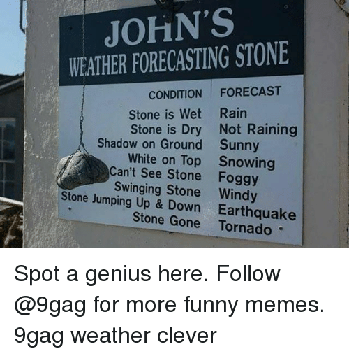 up down: JOHN'S  WEATHER FORECASTING STONE  CONDITION FORECAST  Stone is Wet Rain  Stone is Dry Not Raining  Shadow on Ground  Sunny  Snowing  White on Top  Can't See Stone Foggy  Swinging Stone Windy  Stone Jumping Up & Down Earthquake  Stone Gone Tornado Spot a genius here. Follow @9gag for more funny memes. 9gag weather clever