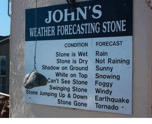 up down: JOHN'S  WEATHER FORECASTING STONE  CONDITION FORECAST  Stone is Wet Rain  Stone is Dry Not Raining  Shadow on Ground  Can't See Stone  Stone Jumping Up & Down  Sunny  Snowing  Foggy  White on Top  Swinging Stone Windy  Earthquake  Stone Gone Tornado