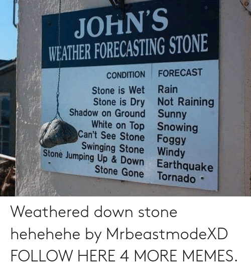 up down: JOHN'S  WEATHER FORECASTING STONE  CONDITION FORECAST  Stone is Wet Rain  Stone is Dry Not Raining  Shadow on Ground  Can't See Stone  Stone Jumping Up & Down  Sunny  Snowing  Foggy  White on Top  Swinging Stone Windy  Earthquake  Stone Gone Tornado Weathered down stone hehehehe by MrbeastmodeXD FOLLOW HERE 4 MORE MEMES.