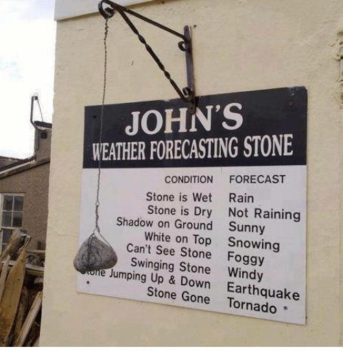 Memes, Ups, and Earthquake: JOHN'S  WEATHER FORECASTING STONE  CONDITION  FORECAST  Stone is Wet Rain  Stone is Dry Not Raining  Shadow on Ground Sunny  White on Top Snowing  Can't see Stone Foggy  e Swinging Stone Windy  Jumping Up Down Earthquake  Stone
