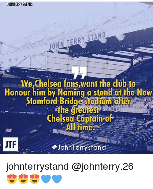 John Terry: JOHNTERRY26FANS  JOHN TERRY STAND  We,Chelsea fans want the club to  Honour him by Naming a stand at the New  amford Bridge Stadium aner  Chelsea captain of  All time:  JTF  JohnTerry stand johnterrystand @johnterry.26 😍😍😍💙💙