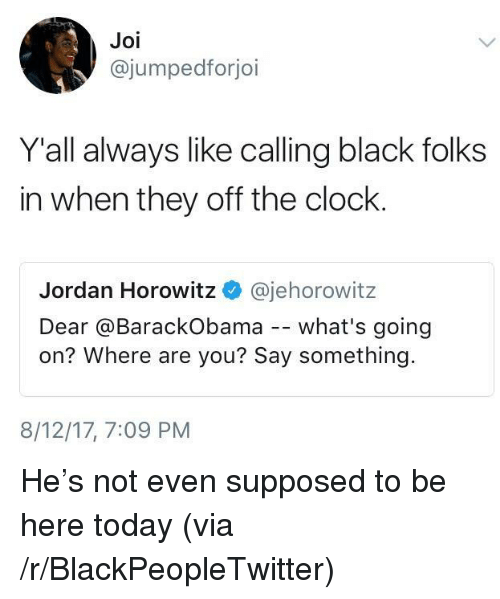 Blackpeopletwitter, Clock, and Black: Joi  @jumpedforjoi  Y'all always like calling black folks  in when they off the clock  Jordan Horowitz @jehorowitz  Dear @BarackObama -- what's going  on? Where are you? Say something.  8/12/17, 7:09 PM <p>He&rsquo;s not even supposed to be here today (via /r/BlackPeopleTwitter)</p>