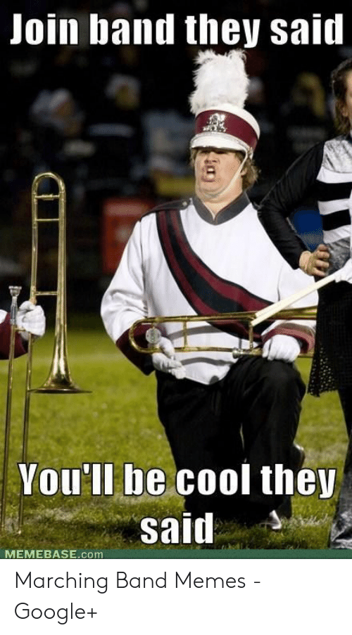 Marching Band Memes: Join band they said  Vou'll be cool they  Said  MEMEBASE.com Marching Band Memes - Google+