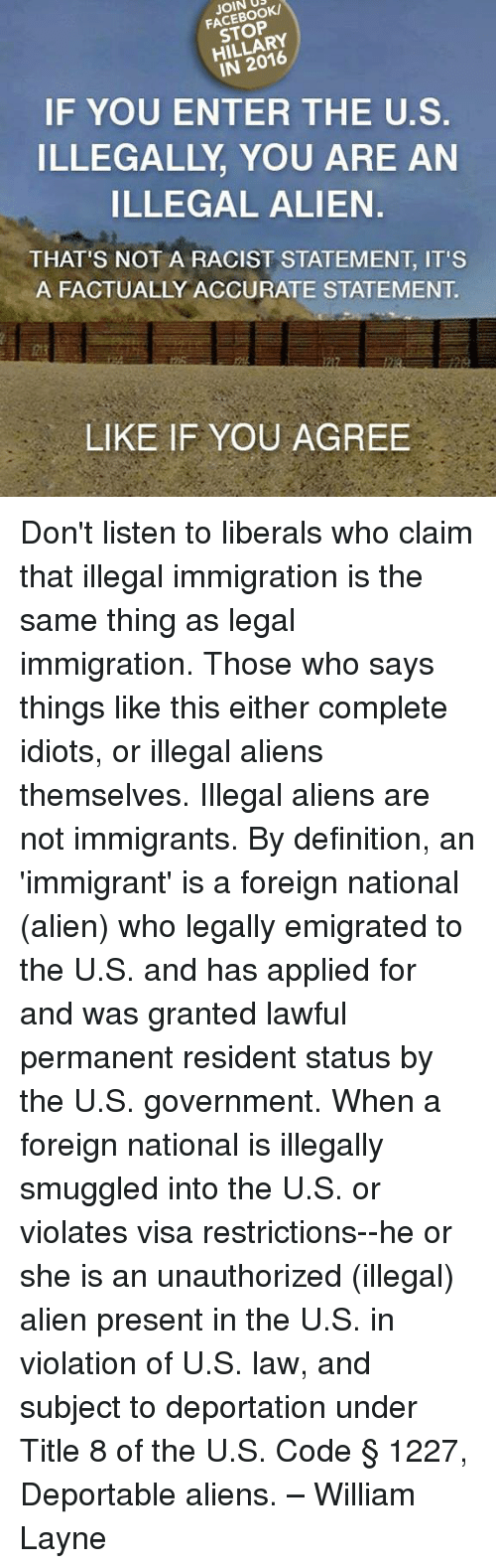 Illegal Alien: JOIN DRK  STOP  IN 2016  IF YOU ENTER THE U.S.  ILLEGALLY YOU ARE AN  ILLEGAL ALIEN.  THAT'S NOT A RACIST STATEMENT IT'S  A FACTUALLY ACCURATE STATEMENT  LIKE IF YOU AGREE Don't listen to liberals who claim that illegal immigration is the same thing as legal immigration. Those who says things like this either complete idiots, or illegal aliens themselves. Illegal aliens are not immigrants. By definition, an 'immigrant' is a foreign national (alien) who legally emigrated to the U.S. and has applied for and was granted lawful permanent resident status by the U.S. government. When a foreign national is illegally smuggled into the U.S. or violates visa restrictions--he or she is an unauthorized (illegal) alien present in the U.S. in violation of U.S. law, and subject to deportation under Title 8 of the U.S. Code § 1227, Deportable aliens. – William Layne