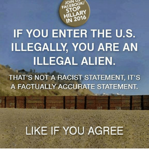Illegal Alien: JOIN  HILLARY  IF YOU ENTER THE U.S.  ILLEGALLY YOU ARE AN  ILLEGAL ALIEN.  THAT'S NOT A RACIST STATEMENT IT'S  A FACTUALLY ACCURATE STATEMENT  LIKE IF YOU AGREE