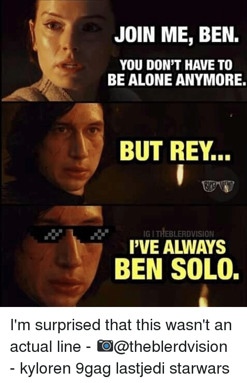 Ben Solo: JOIN ME, BEN.  YOU DON'T HAVE TO  BE ALONE ANYMORE.  BUT REY..  IG I THEBLERDVISION  I'VE ALWAYS  BEN SOLO. I'm surprised that this wasn't an actual line - 📷@theblerdvision - kyloren 9gag lastjedi starwars