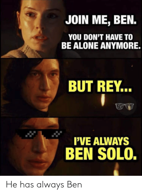 Ben Solo: JOIN ME, BEN.  YOU DON'T HAVE TO  BE ALONE ANYMORE.  BUT REY..  I'VE ALWAYS  BEN SOLO. He has always Ben