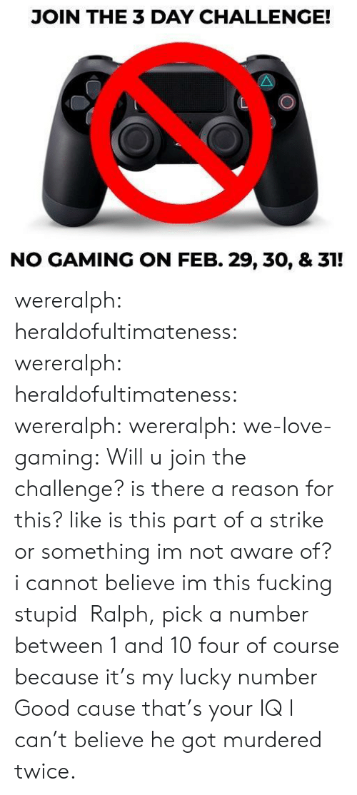 the challenge: JOIN THE 3 DAY CHALLENGE!  NO GAMING ON FEB. 29, 30, & 31! wereralph:  heraldofultimateness:  wereralph:   heraldofultimateness:  wereralph:   wereralph:  we-love-gaming: Will u join the challenge? is there a reason for this? like is this part of a strike or something im not aware of?   i cannot believe im this fucking stupid    Ralph, pick a number between 1 and 10  four of course because it's my lucky number   Good cause that's your IQ    I can't believe he got murdered twice.