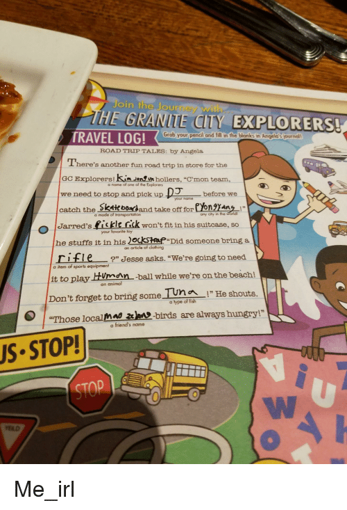 """Jarreds: Join the Journey with  HE GRANITE CITY EXPLORERS!  Grab your pencil and fill in the blanks in Angela's journal  TRAVEL LOG!  に.  ROAD TRIP TALES: by Angela  There's another fun road trip in store for the  GCExplorers ! kunden,En hollers, """"crnon team,  Dol?ヘ7  a name of one of the Explorers  need to stop and pick upDbefore we  catch the skate badand take off fore ngan !  o Jarred's fiit rick wont fit in his suitcase, so  your noame  a mode of transportation  any City in the word  your favorite toy  he stuffs it in his 2ockstap Did someone bring a  an article of clothing  ritle"""" Jesse asks. """"We're going to need  a item of sports equipment  it to play HUman -ball while we're on the beach!  an animal  Don't forget to bring some Tun  !' He shouts.  a ype of fish  """"Those localman ame-birds are always hungry!""""  a friend's name  S STOP!  STOP  0"""