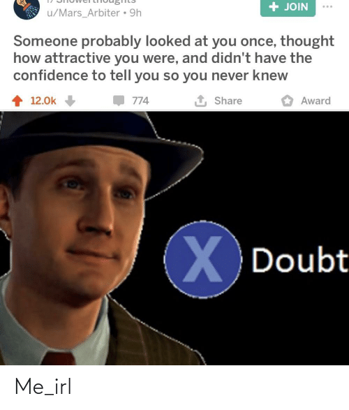 arbiter: + JOIN  u/Mars_Arbiter • 9h  Someone probably looked at you once, thought  how attractive you were, and didn't have the  confidence to tell you so you never knew  1 Share  12.0k  774  Award  Doubt Me_irl