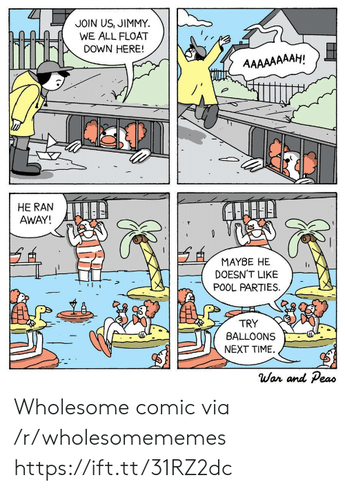 Pool: JOIN US, JIMMY  WE ALL FLOAT  DOWN HERE!  AAAAAAAAH!  HE RAN  AWAY!  MAYBE HE  DOESN'T LIKE  POOL PARTIES  TRY  BALLOONS  NEXT TIME  War and Peas Wholesome comic via /r/wholesomememes https://ift.tt/31RZ2dc