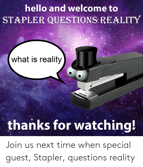 questions: Join us next time when special guest, Stapler, questions reality