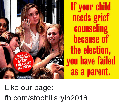 You Have Failed: JOIN US  STOP  IN 2016  If your child  needs grief  counseling  because of  the election  you have failed  as a parent. Like our page: fb.com/stophillaryin2016