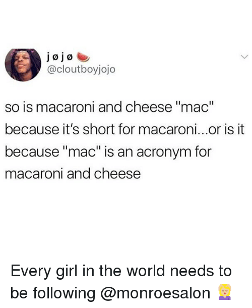"Acronym: jojo  @cloutboyjojo  so is macaroni and cheese ""mac""  because it's short for macaroni...or is it  because ""mac"" is an acronym for  macaroni and cheese Every girl in the world needs to be following @monroesalon 💆🏼‍♀️"