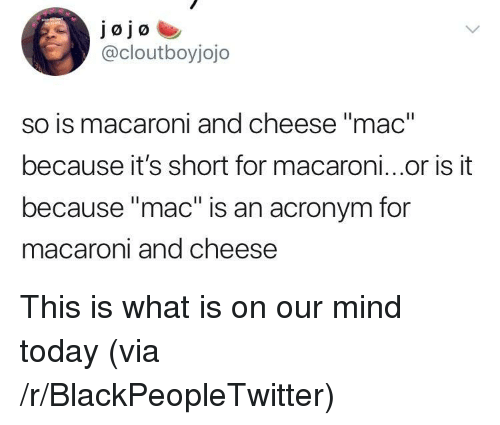 "Acronym: jojo  @cloutboyjojo  so is macaroni and cheese ""mac""  because it's short for macaroni...or is it  because ""mac"" is an acronym for  acaroni and cheese <p>This is what is on our mind today (via /r/BlackPeopleTwitter)</p>"