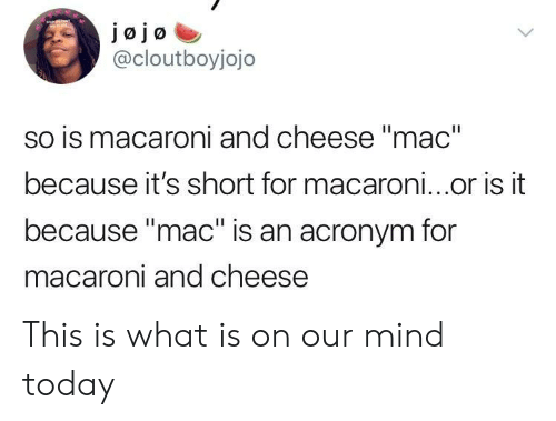 "Acronym: jojo  @cloutboyjojo  so is macaroni and cheese ""mac""  because it's short for macaroni...or is it  because ""mac"" is an acronym for  acaroni and cheese This is what is on our mind today"