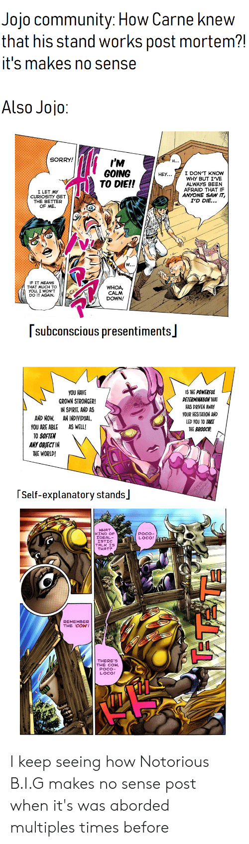 I Wont Do It Again: Jojo community: How Carne knew  that his stand works post mortem?!  it's makes no sense  Also Jojo:  SORRY!  I'M  GOING  TO DIE!!  H...  I DON'T KNOW  WHY BUT IVE  ALWAYS BEEN  AFRAID THAT IF  ANYONE SAW IT,  I'D DIE...  HEY...  I LET MY  CURIOSITY GET  THE BETTER  OF ME.  W...  IF IT MEANS  THAT MUCH TO  YOU, I WON'T  DO IT AGAIN  WHOA  CALM  DOWN!  subconscious presentiments  YOU HAVE  IS THE POWERFUL  DETERMINATION THAT  GROWN STRONGER!  HAS DRIVEN AWAY  YOUR HESITATION AND  IN SPIRIT, AND AS  AN INDIVIDUAL  AND NOW  LED YOU TO TAKE  AS WELL!  YOU ARE ABLE  THE BROOCH  TO SOFTEN  ANY OBJECT IN  THE WORLD!  Self-explanatory stands  WHAT  KIND OF  IDEAL  ISTIC  TALK IS  THAT?  POCO-  LOCO!  REMEMBER  THE COW'!  THERE'S  THE COW,  POCO-  LOCO! I keep seeing how Notorious B.I.G makes no sense post when it's was aborded multiples times before