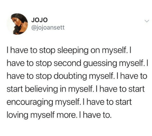 encouraging: JoJo  @jojoansett  I have to stop sleeping on myself. I  have to stop second guessing myself. I  have to stop doubting myself. l have to  start believing in myself. I have to start  encouraging myself. I have to start  loving myself more. I have to.