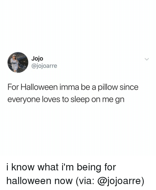 Halloween, Jojo, and Relatable: Jojo  @jojoarre  For Halloween imma be a pillow since  everyone loves to sleep on me gin i know what i'm being for halloween now (via: @jojoarre)