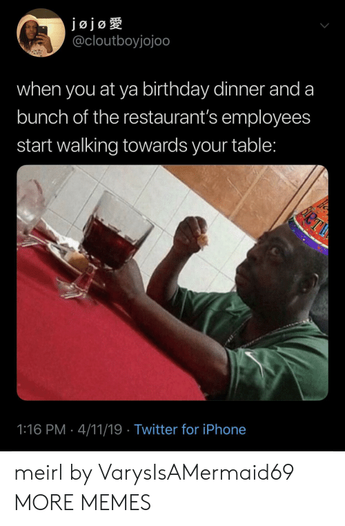 Birthday, Dank, and Iphone: jojog  @cloutboyjojoo  when you at ya birthday dinner and a  bunch of the restaurant's employees  start walking towards your table:  1:16 PM 4/11/19 Twitter for iPhone meirl by VarysIsAMermaid69 MORE MEMES